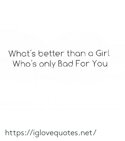 a girl: What's better than a Girl  Who's only Bad For You https://iglovequotes.net/