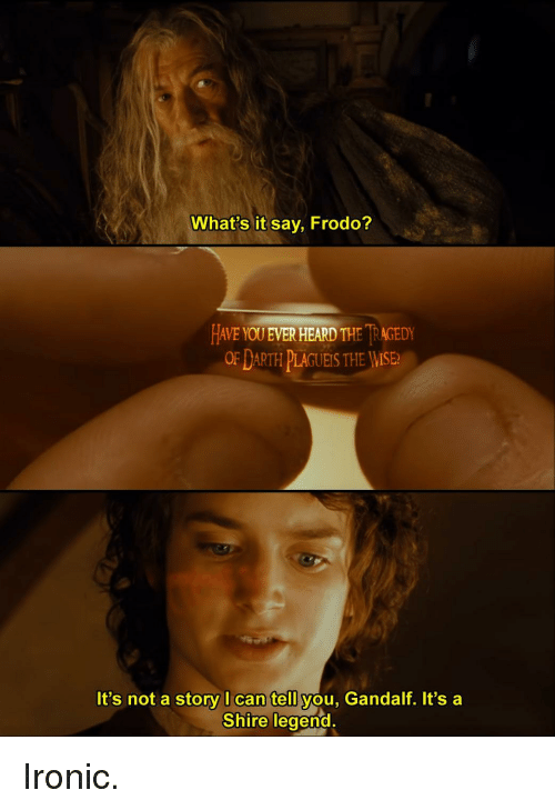 frodo: What's it say, Frodo?  HAVE YOU EVER HEARD THE İRAGEDY  OF DARTH PLAGUEIS THE WISE  It's not a story I can tell you, Gandalf. It's a  Shire legend.  0 Ironic.