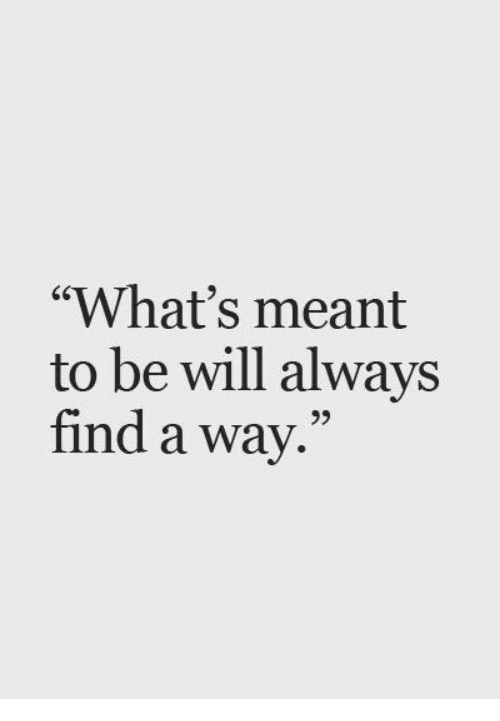 """Will, Whats, and Always: """"What's meant  to be will always  find a way.""""  95"""