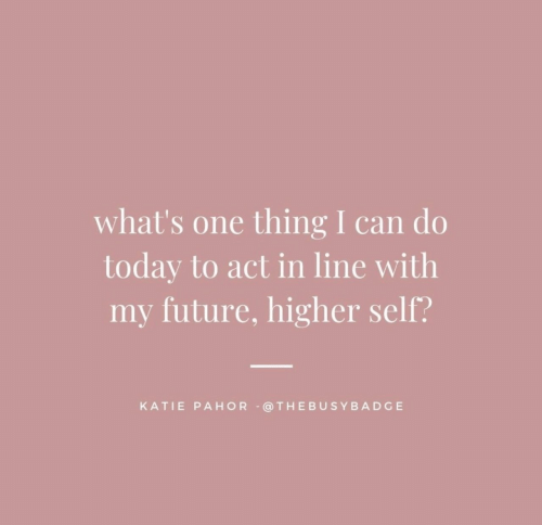 One Thing: what's one thing I can do  today to act in line with  my future, higher self?  KATIE PAHOR @THEBUSYBADGE