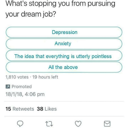 Anxiety, Depression, and All The: What's stopping you from pursuing  your dream job?  Depression  Anxiety  The idea that everything is utterly pointless  All the above  1,810 votes 19 hours left  Promoted  18/1/18, 4:06 pm  15 Retweets 38 Likes