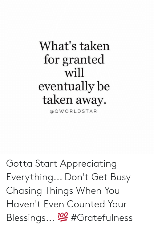When You Havent: What's taken  for granted  will  eventually be  taken away  @ Q WORLDSTAR Gotta Start Appreciating Everything... Don't Get Busy Chasing Things When You Haven't Even Counted Your Blessings... 💯 #Gratefulness