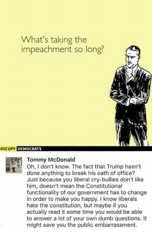 Liberal Crying: What's taking the  impeachment so long?  occupy DEMOCRATS  Tommy McDonald  Oh, I don't know. The fact that Trump hasn't  done anything to break his oath of office?  Just because you liberal cry-bullies don't like  him, doesn't mean the Constitutional  functionality of our government has to change  in order to make you happy. know liberals  hate the constitution, but maybe if you  actually read it some time you would be able  to answer a lot of your own dumb questions.  might save you the public embarrassment.