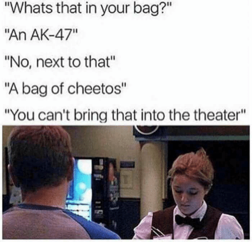 """Cheetos, Ak-47, and Next: """"Whats that in your bag?""""  """"An AK-47""""  """"No, next to that""""  """"A bag of cheetos""""  """"You can't bring that into the theater"""""""