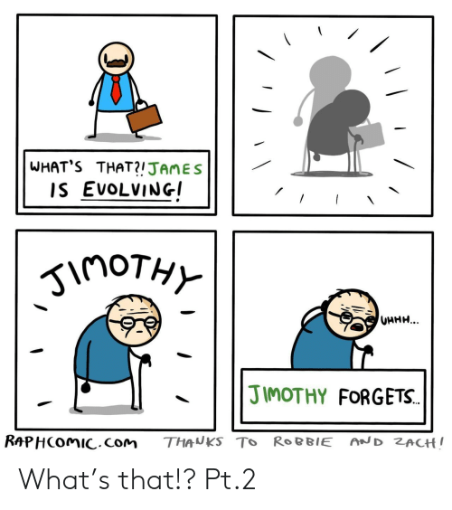 Com, James, and What: WHAT'S THAT?!JAMES  IS EVOLVING  inoTHY  UHHH...  JIMOTHY FORGETS.  RAPHCOMIC.com  AND ZACH!  THANKS TO ROBBIE What's that!? Pt.2