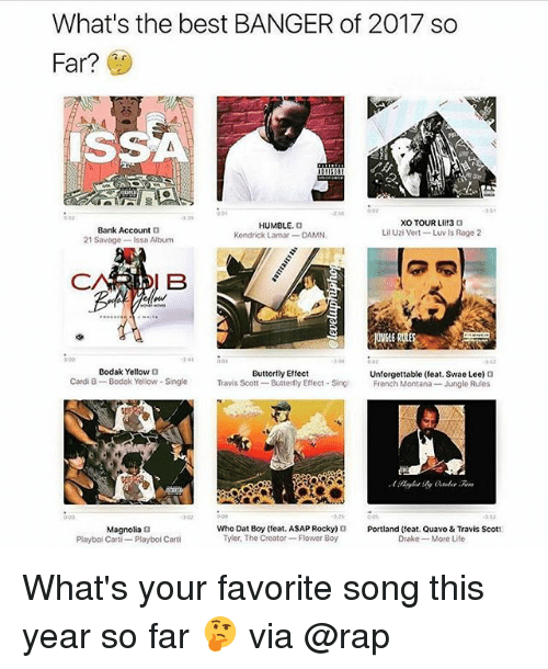 French Montana: What's the best BANGER of 2017 so  Far?  Bank Account 3  21 Savage-Issa Album  HUMBLE.o  Kendrick Lomar DAMN.  XO TOUR LIit3 O  Lil Uzi Vert- Luv Is Rage 2  244  3 08  Bodak Yellow D  Buttertly Effect  Cardi B-Bodak Yellow- Single avis Scott- Buttefy Effect ing French Montana Jungle Rules  Unforgettable (feat. Swae Lee)。  3 02  27  353  Who Dat Boy (eat. ASAP Rocky)Portland (feat. Quavo & Travis Scott  Magnolia  Playboi Carti-Playbot Carti  Tyler, The Creator Flower Boy  Drake More Life What's your favorite song this year so far 🤔 via @rap