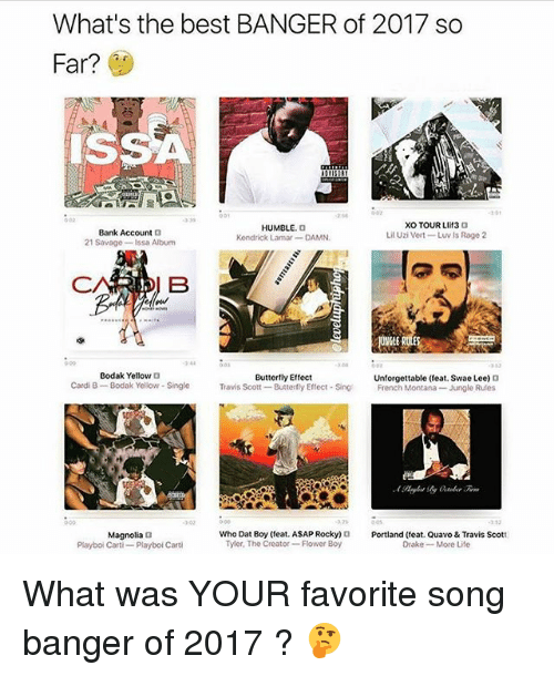 French Montana: What's the best BANGER of 2017 so  Far?  SSA  Bank Account D  21 Savage-Issa Albun  HUMBLE. O  Kendrick Lamar DAMN  XO TOUR LIiT3 O  Lil Uzi Vert-Luv Is Rage 2  HE  344  353  Bodak Yellow D  Buttertly Effect  Cardi B-  Bodak Yellow- Single  Travis Scott-Butterfly Eflect-Sing  Unforgettable (feat. Swae Lee)  French Montana-Jungle Rules  3 02  500  3 53  Who Dat Boy (eat. ASAP Rocky)Portland (feat. Quavo & Travis Scott  Magnolia t  Playboi Carti- Playbol Carti  Tyler, The Creator-Flower Boy  Drake -More Life What was YOUR favorite song banger of 2017 ? 🤔