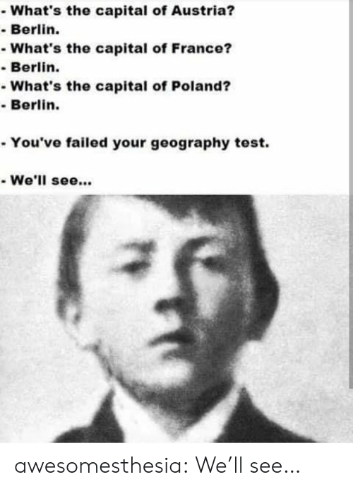 Capital: What's the capital of Austria?  -Berlin.  -What's the capital of France?  Berlin.  -What's the capital of Poland?  Berlin.  . You've failed your geography test.  We'll see.. awesomesthesia:  We'll see…