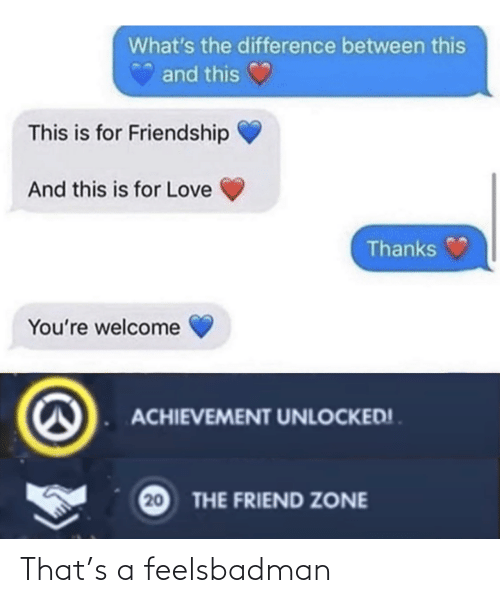 thanks: What's the difference between this  and this  This is for Friendship  And this is for Love  Thanks  You're welcome  ACHIEVEMENT UNLOCKED! .  20  THE FRIEND ZONE That's a feelsbadman