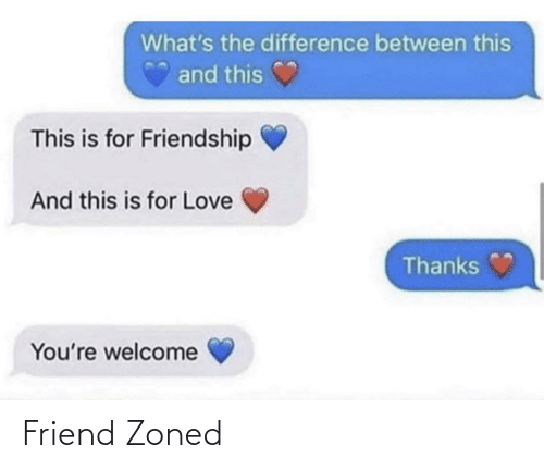 thanks: What's the difference between this  and this  This is for Friendship  And this is for Love  Thanks  You're welcome Friend Zoned