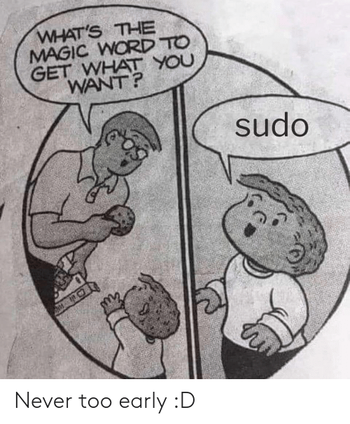 Magic, Word, and Never: WHAT'S THE  MAGIC WORD TO  GET WHAT YOU  WANT?  sudo Never too early :D