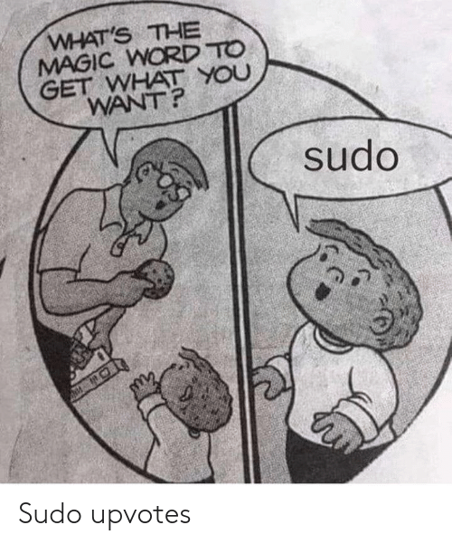 Upvotes: WHAT'S THE  MAGIC WORD TO  GET WHAT YOU  WANT?  sudo Sudo upvotes