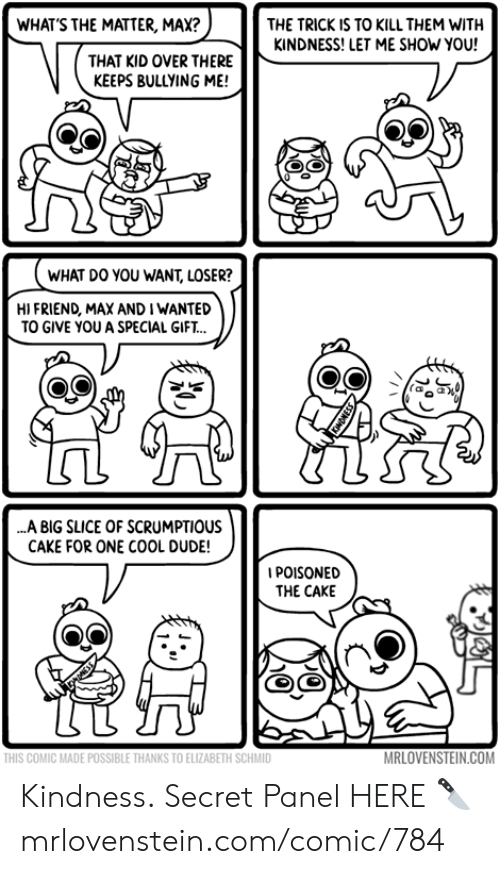 Slice: WHAT'S THE MATTER, MAX?  THE TRICK IS TO KILL THEM WITH  KINDNESS! LET ME SHOW YOU!  THAT KID OVER THERE  KEEPS BULLYING ME!  WHAT DO YOU WANT, LOSER?  HI FRIEND, MAX AND I WANTED  TO GIVE YOU A SPECIAL GIFT..  ..A BIG SLICE OF SCRUMPTIOUS  CAKE FOR ONE COOL DUDE!  IPOISONED  THE CAKE  MRLOVENSTEIN.COM  THIS COMIC MADE POSSIBLE THANKS TO ELIZABETH SCHMID Kindness.  Secret Panel HERE 🔪 mrlovenstein.com/comic/784