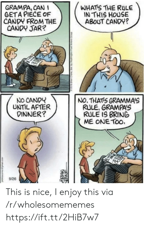 Candy, House, and Nice: WHATS THE RULE  IN THIS HOUSE  ABOUT CANDY?  GRAMPA, CAN I  GETA PIECE OF  CANDY FROM THE  CANDY JAR?  NO CANDY  UNTIL AFTER  DINNER?  NO. THATS GRAMMA'S  RULE, GRAMPAS  RULE IS BRING  ME ONE TOo.  9/26  CANE This is nice, I enjoy this via /r/wholesomememes https://ift.tt/2HiB7w7
