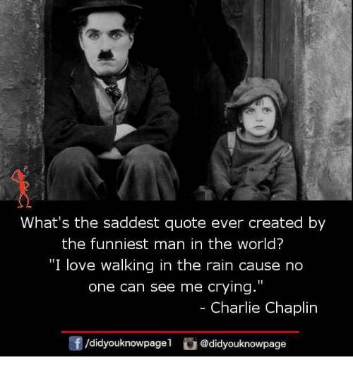 """Charlie, Crying, and Love: What's the saddest quote ever created by  the funniest man in the world?  """"I love walking in the rain cause no  one can see me crying.""""  - Charlie Chaplin  f/didyouknowpagel@didyouknowpage"""