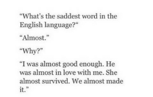 """english language: What's the saddest word in the  English language?""""  """"Almost.""""  """"Why?  """"I was almost good enough. He  was almost in love with me. She  almost survived. We almost made  it."""""""