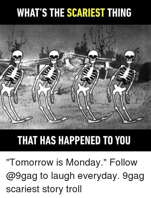 "Trollings: WHAT'S THE SCARIEST THING  THAT HAS HAPPENED TO YOU ""Tomorrow is Monday."" Follow @9gag to laugh everyday. 9gag scariest story troll"