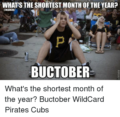 Memes, Cubs, and Pirates: WHATS THE SHORTEST MONTH OF THE YEAR?  MLB MEME  BUCTOBER What's the shortest month of the year? Buctober WildCard Pirates Cubs