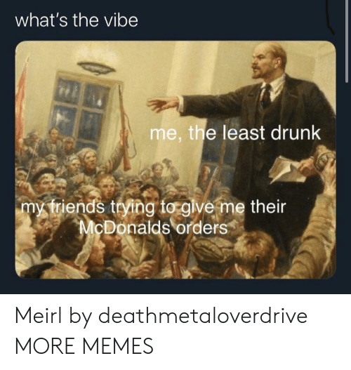 McDonalds: what's the vibe  me, the least drunk  my triends trying to glve me their  McDonalds orders Meirl by deathmetaloverdrive MORE MEMES
