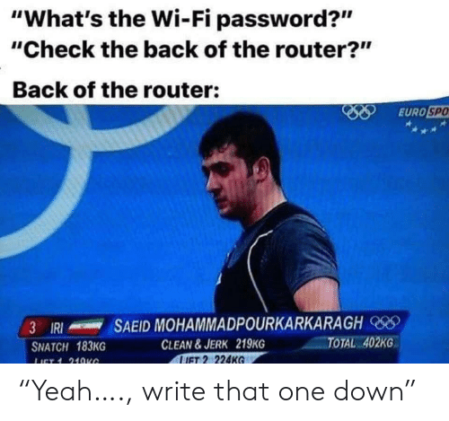 "jerk: ""What's the Wi-Fi password?""  ""Check the back of the router?""  Back of the router:  EURO SPO  SAEID MOHAMMADPOURKARKARAGH  3 IRI  TOTAL 402KG  CLEAN&JERK 219KG  LIFT 2 224KG  SNATCH 183KG  LICT 1 21OKG ""Yeah…., write that one down"""