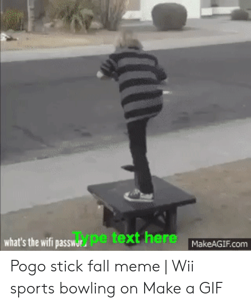 Fall Meme: what's the wifi passwarpe text here MakeAGIF.com Pogo stick fall meme | Wii sports bowling on Make a GIF
