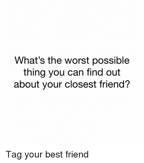 Best Friend, Memes, and The Worst: What's the worst possible  thing you can tind out  about your closest friend? Tag your best friend