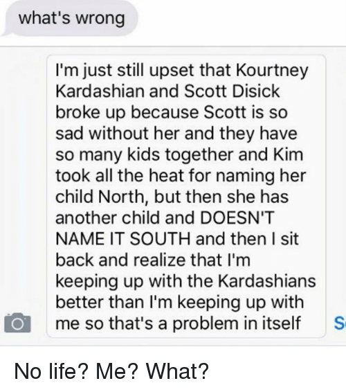 Keeping Up With The Kardashians: what's wrong  I'm just still upset that Kourtney  Kardashian and Scott Disick  broke up because Scott is so  sad without her and they have  so many kids together and Kim  took all the heat for naming her  child North, but then she has  another child and DOESN'T  NAME IT SOUTH and then I sit  back and realize that I'm  keeping up with the Kardashians  better than I'm keeping up with  me so that's a problem in itself S No life? Me? What?