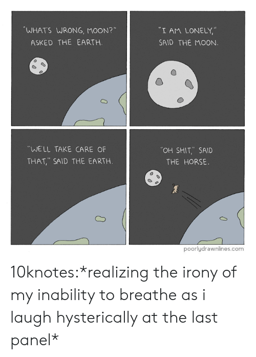 """Shit, Tumblr, and Blog: WHATS WRONG, MOON?""""  """"I AM LONELY,""""  SAID THE MOON  ASKED THE EARTH.  WELL TAKE CARE OF  THAT, SAID THE EARTH  OH SHIT,.. SAID  THE HORSE.  poorlydrawnlines.com 10knotes:*realizing the irony of my inability to breathe as i laugh hysterically at the last panel*"""