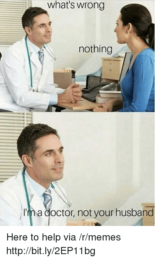 Whats Wrong Nothing: what's wrong  nothing  Im a doctor, not your husband Here to help via /r/memes http://bit.ly/2EP11bg