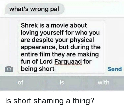 Shrek, Movie, and Girl Memes: what's wrong pal  Shrek is a movie about  loving yourself for who you  are despite your physical  appearance, but during the  entire film they are making  fun of Lord Farquaad for  being short  Send  of  IS  is  with Is short shaming a thing?