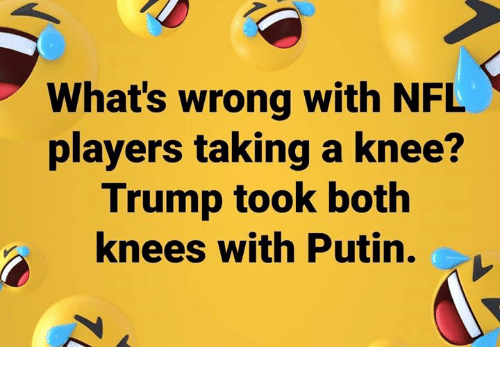 Memes, Nfl, and Putin: Whats wrong with NFL  players taking a knee?  Trump took both  knees with Putin.