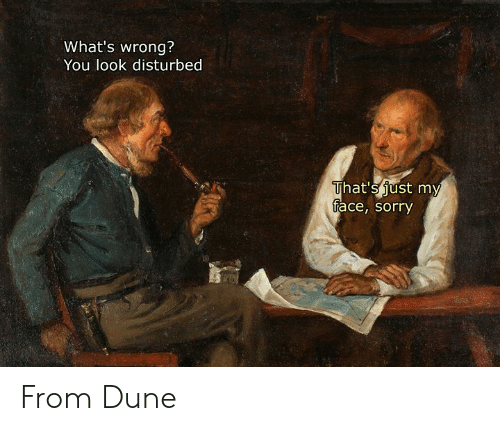 Classical Art: What's wrong?  You look disturbed  That's just my  face, sorry From Dune