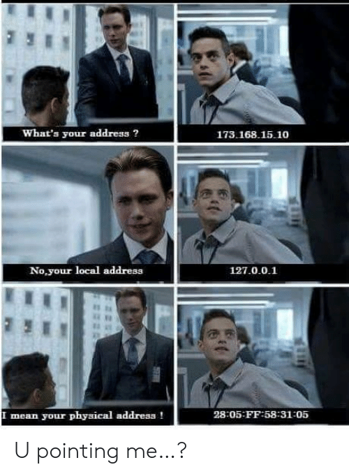 pointing: What's your address?  173.168.15.10  No,your local address  127.0.0.1  mean your physical address!  28:05-FF:58-31-05  SE U pointing me…?