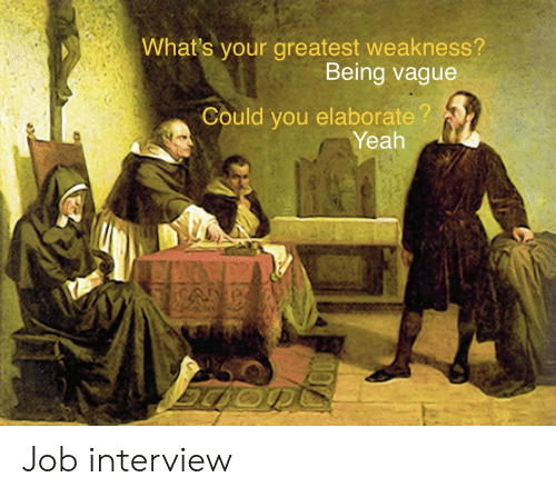 weakness: What's your greatest weakness?  Being vague  Could you elaborate?  Yeah Job interview