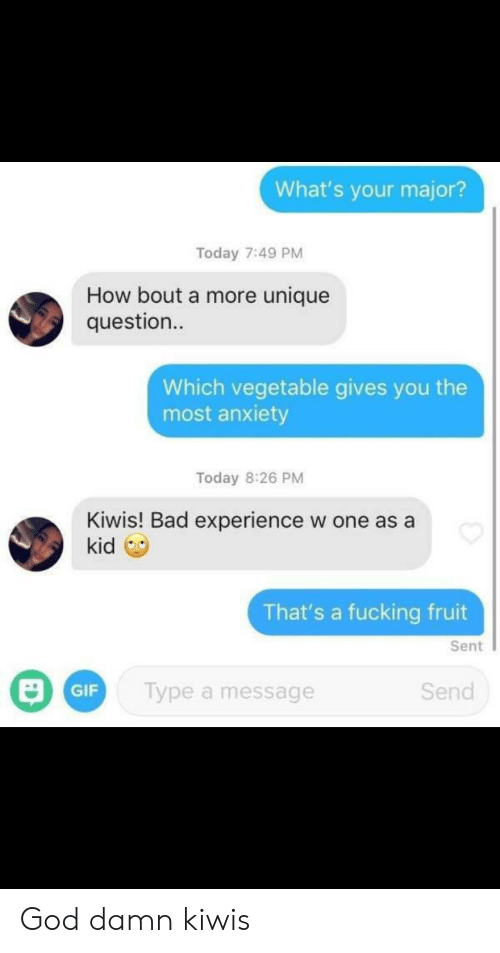 Bad, Fucking, and Gif: What's your major?  Today 7:49 PM  How bout a more unique  question..  Which vegetable gives you the  most anxiety  Today 8:26 PM  Kiwis! Bad experience  kid  w one as a  That's a fucking fruit  Sent  Type a message  Send  GIF God damn kiwis