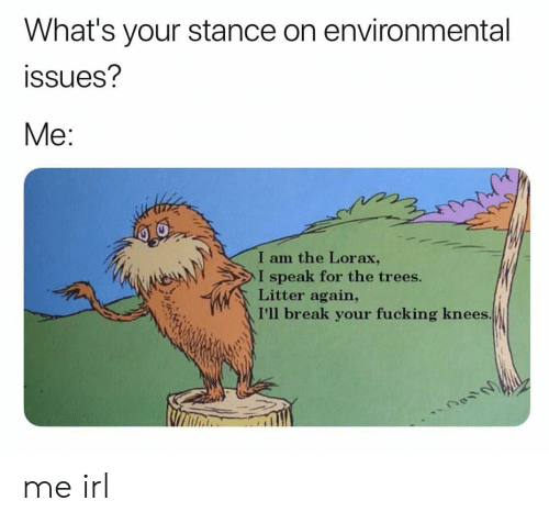 Fucking, Break, and Trees: What's your stance on environmental  ssues?  Me:  I am the Lorax,  I speak for the trees.  Litter again,  I'll break your fucking knees me irl
