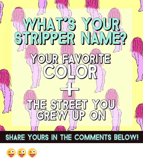 stripper name: WHAT'S YOUR  STRIPPER NAME?  YOUR FAVORITE  SHARE YOURS IN THE COMMENTS BELOW! 😜😜😜