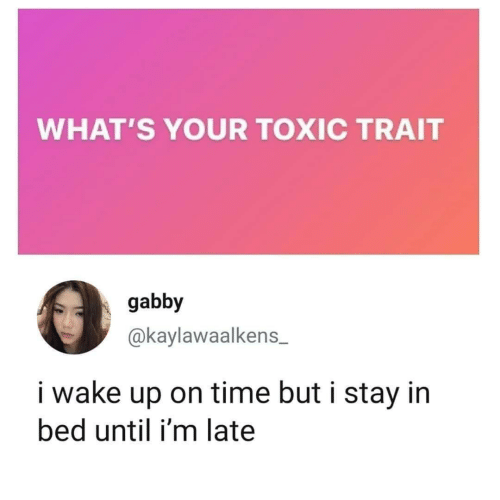 Until: WHAT'S YOUR TOXIC TRAIT  gabby  @kaylawaalkens  i wake up on time but i stay in  bed until i'm late
