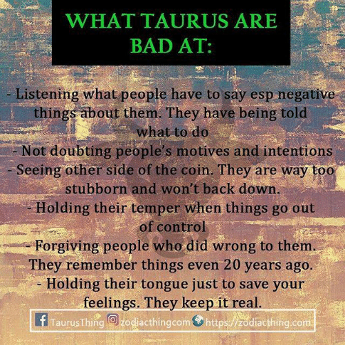 Bad, Control, and Back: WHATTAURUS ARES  BAD AT:  Listening what people have to say esp negative  things about them. They have being told  what to do  Not doubting people's motives and intentions  Seeing other side of the coin. They are way too  stubborn and won't back down  Holding their temper when things go out  of control  Forgiving people who did wrong to them  They remember things even 20 years ago  - Holding their tongue just to save your  feelings. They keep it real  TaurusThing O zodiacthingcom https:/zodiacthing.com