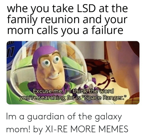 ranger: whe you take LSD at the  family reunion and your  mom calls vou a failure  Excuse me, l  think the word  for is Space Ranger.  ouresearchin Im a guardian of the galaxy mom! by XI-RE MORE MEMES