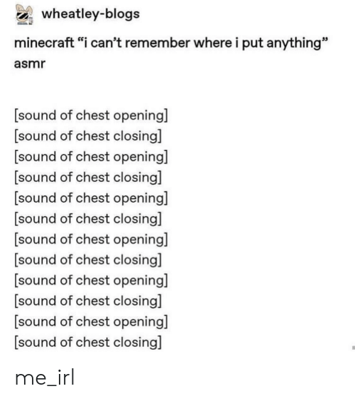 """Minecraft, Irl, and Me IRL: wheatley-blogs  minecraft """"i can't remember where i put anything""""  asmr  sound of chest opening]  [sound of chest closing]  [sound of chest openingil  [sound of chest closingl  sound of chest opening]  [sound of chest closing]  [sound of chest opening]  sound of chest closing]  [sound of chest opening]  sound of chest closingl  [sound of chest opening]  sound of chest closing] me_irl"""