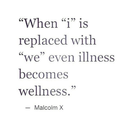 """Malcolm X: """"When """"1"""" is  replaced with  """"we"""" even illness  becomes  wellness.""""  GC99  95  Malcolm X"""