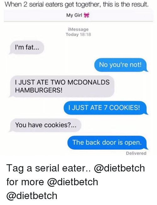 Back Door: When 2 serial eaters get together, this is the result.  My Girl \  Message  Today 18:18  I'm fat..  No you're not!  I JUST ATE TWO MCDONALDS  HAMBURGERS!  I JUST ATE 7 COOKIES!  You have cookies?..  The back door is open.  Delivered Tag a serial eater.. @dietbetch for more @dietbetch @dietbetch