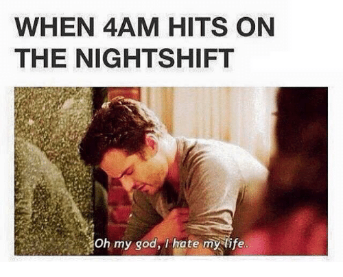 Memes, 🤖, and Nightshift: WHEN 4AM HITS ON  THE NIGHTSHIFT  oh my god, hate my life