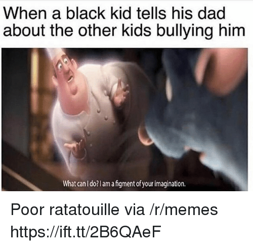 Dad, Memes, and Ratatouille: When a black kid tells his dad  about the other kids bullying him  What can I do?lamafgment of your imagination. Poor ratatouille via /r/memes https://ift.tt/2B6QAeF