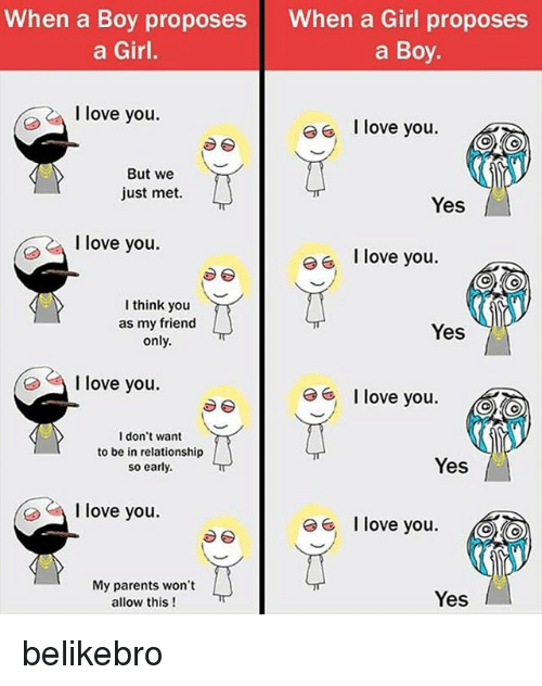 boys i love: When a Boy proposes  a Girl.  When a Girl proposes  a Boy  I love you.  I love you.  But we  just met  Yes  I love you.  eI love you.  think you  as my friend  only.  Yes  I love you.  I love you.  I don't want  to be in relationship  so early  Yes  love you.  I love you @  My parents won't  allow this!  Yes belikebro