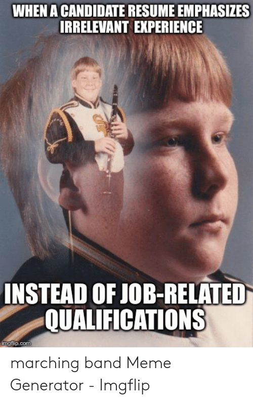 Marching Band Meme: WHEN A CANDIDATE RESUME EMPHASIZES  IRRELEVANT EXPERIENCE  INSTEAD OF JOB-RELATED  QUALIFICATIONS  imgfilip.com marching band Meme Generator - Imgflip