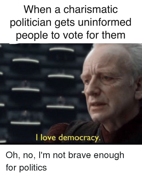 Love, Politics, and Brave: When a charismatic  politician gets uninformed  people to vote for them  I love democracy
