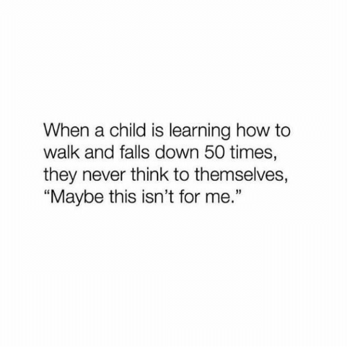 """How To, Never, and How: When a child is learning how to  walk and falls down 50 times,  they never think to themselves,  Maybe this isn't for me.""""  3)"""