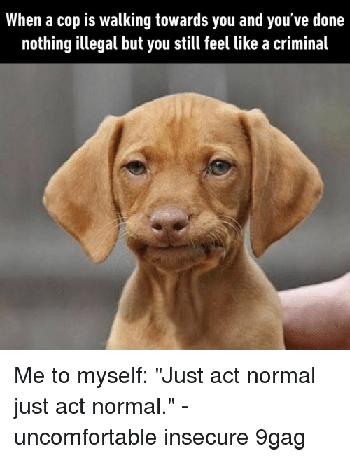 """9gag, Memes, and 🤖: When a cop is walking towards you and you've done  nothing illegal but you still feel like a criminal Me to myself: """"Just act normal just act normal.""""⠀ -⠀ uncomfortable insecure 9gag"""